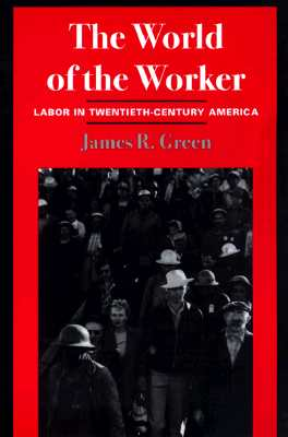 The World of Worker: Labor in Twentieth-Century America - Green, James R