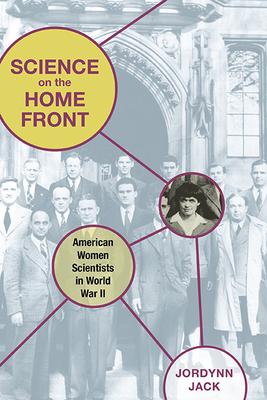 Science on the Home Front: American Women Scientists in World War II - Jack, Jordynn