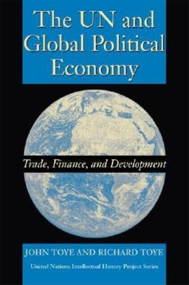 The UN and Global Political Economy: Trade, Finance, and Development - Toye, John, and Toye, Richard