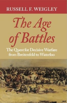 The Age of Battles: The Quest for Decisive Warfare from Breitenfeld to Waterloo - Weigley, Russell Frank