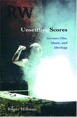 Unsettling Scores: German Film, Music, and Ideology - Hillman, Roger