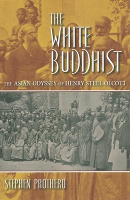The White Buddhist: The Asian Odyssey of Henry Steel Olcott - Prothero, Stephen R