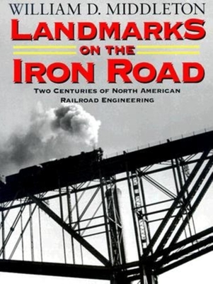 Landmarks on the Iron Road: Two Centuries of North American Railroad Engineering - Middleton, William D, Dr.