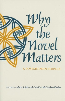 Why the Novel Matters: A Postmodern Perplex - Spilka, Mark (Editor), and McCracken-Flesher, Caroline (Editor)