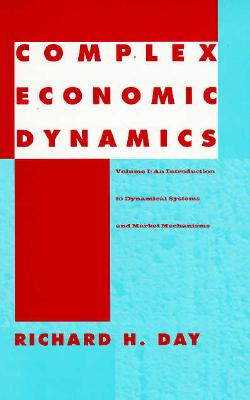 Complex Economic Dynamics: An Introduction to Dynamical Systems and Market Mechanisms - Day, Richard H
