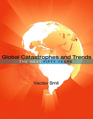 Global Catastrophes and Trends: The Next 50 Years - Smil, Vaclav