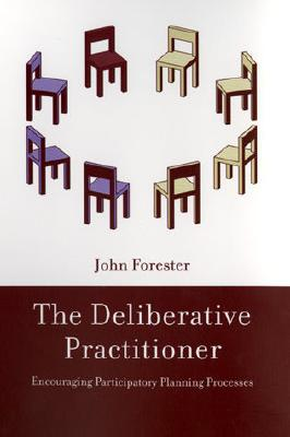 The Deliberative Practitioner: Encouraging Participatory Planning Processes - Forester, John