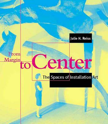 From Margin to Center: The Spaces of Installation Art - Reiss, Julie H