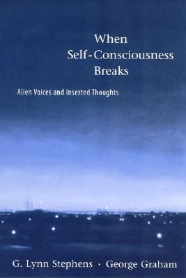 When Self-Consciousness Breaks: Alien Voices and Inserted Thoughts - Stephens, G Lynn, and Graham, George, and Flanagan, Owen, Professor (Foreword by)