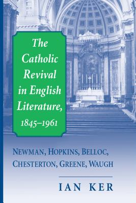 The Catholic Revival in English Literature, 1845-1961: Newman, Hopkins, Belloc, Chesterton, Greene, Waugh - Ker, Ian, and Ker, I T
