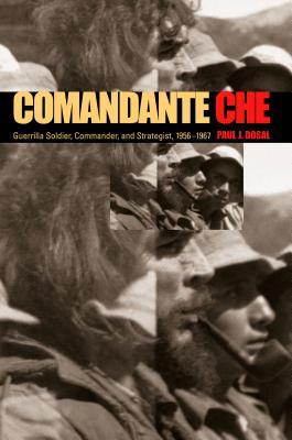 Comandante Che: Guerrilla Soldier, Commander, and Strategist, 1956-1967 - Dosal, Paul J