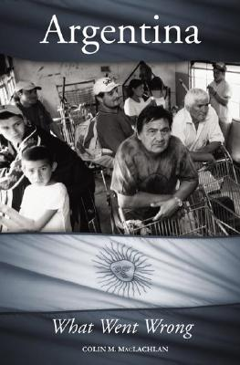 Argentina: What Went Wrong - MacLachlan, Colin M, and Brinkley, Douglas G (Foreword by)