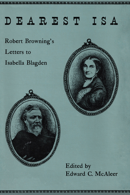 Dearest ISA: Robert Browning's Letters to Isabella Blagden - Browning, Robert, and McAleer, Edward C (Editor)