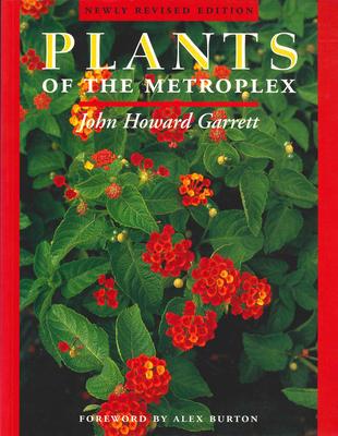Plants of the Metroplex: Newly Revised Edition - Garrett, J Howard, and Garrett, John Howard, and Burton, Alex (Foreword by)