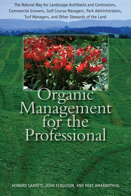 Organic Management for the Professional: The Natural Way for Landscape Architects and Contractors, Commercial Growers, Golf Course Managers, Park Administrators, Turf Managers, and Other Stewards of the Land - Garrett, Howard, and Ferguson, John, and Amaranthus, Mike