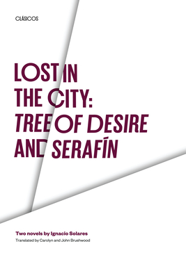 Lost in the City: Tree of Desire and Serafin: Two Novels by Ignacio Solares - Solares, Ignacio, and Brushwood, John (Translated by), and Brushwood, Carolyn (Translated by)