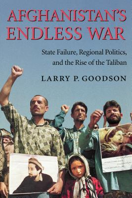 Afghanistan's Endless War: State Failure, Regional Politics, and the Rise of the Taliban - Goodson, Larry P, Dr.