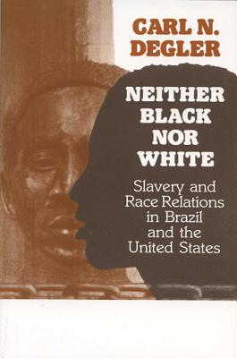 Neither Black Nor White: Slavery and Race Relations in Brazil and the United States - Degler, Carl N