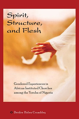Spirit, Structure, and Flesh: Gendered Experiences in African Instituted Churches Among the Yoruba of Nigeria - Crumbley, Deidre Helen