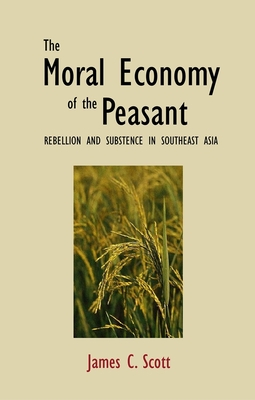 The Moral Economy of the Peasant: Rebellion and Subsistence in Southeast Asia - Scott, James C, Professor
