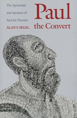 Paul the Convert: The Apostolate and Apostasy of Saul the Pharisee - Segal, Alan F, Mr.