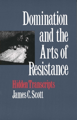 Domination and the Arts of Resistance: Hidden Transcripts - Scott, James C, Professor