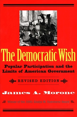 The Democratic Wish: Popular Participation and the Limits of American Government, Revised Edition - Morone, James A