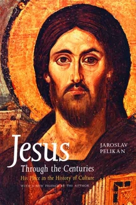 Jesus Through the Centuries: His Place in the History of Culture - Pelikan, Jaroslav Jan