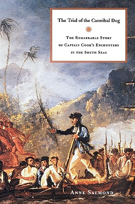 The Trial of the Cannibal Dog: The Remarkable Story of Captain Cook's Encounters in the South Seas - Salmond, Anne
