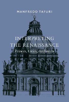 Interpreting the Renaissance: Princes, Cities, Architects - Tafuri, Manfredo, and Sherer, Daniel (Translated by), and Hays, K Michael (Foreword by)