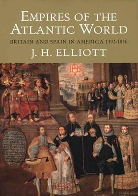 Empires of the Atlantic World: Britain and Spain in America 1492-1830 - Elliott, John Huxtable