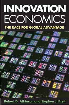 Innovation Economics: The Race for Global Advantage - Atkinson, Robert D, and Ezell, Stephen J