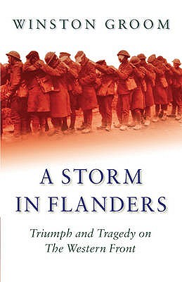 A Storm in Flanders: Triumph and Tragedy on the Western Front - Groom, Winston