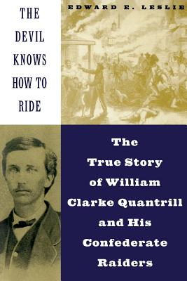 The Devil Knows How to Ride: The True Story of William Clarke Quantril and His Confederate Raiders - Leslie, Edward E