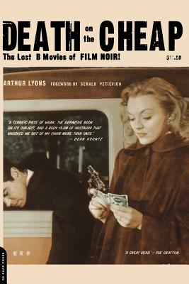Death on the Cheap: The Lost B Movies of Film Noir - Lyons, Arthur, and Petievich, Gerald (Foreword by)