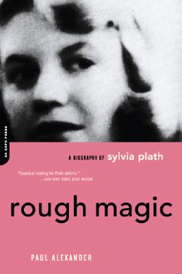 Rough Magic: A Biography of Sylvia Plath - Alexander, Paul