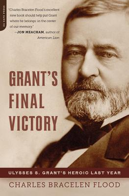 Grant's Final Victory: Ulysses S. Grant's Heroic Last Year - Flood, Charles Bracelen