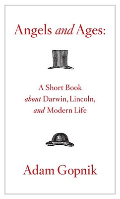 Angels and Ages: A Short Book about Darwin, Lincoln, and Modern Life - Gopnik, Adam