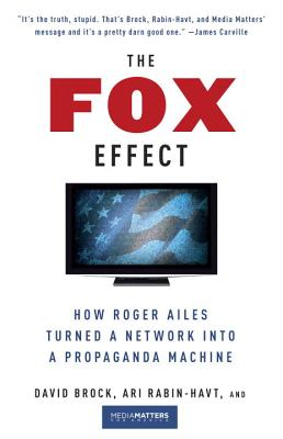 The Fox Effect: How Roger Ailes Turned a Network Into a Propaganda Machine - Brock, David, and Rabin-Havt, Ari