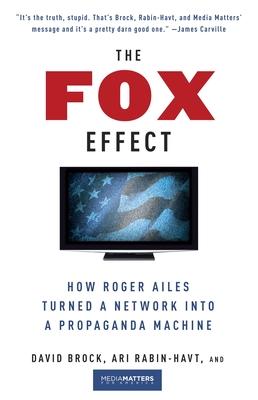 The Fox Effect: How Roger Ailes Turned a Network Into a Propaganda Machine - Brock, David, and Rabin-Havt, Ari