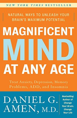 Magnificent Mind at Any Age: Natural Ways to Unleash Your Brain's Maximum Potential - Amen, Daniel G, Dr., M.D.