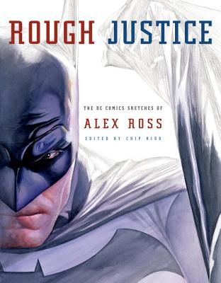 Rough Justice: The DC Comics Sketches of Alex Ross - Ross, Alex, and Kidd, Chip (Editor)