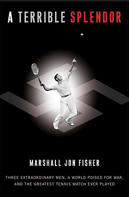 A Terrible Splendor: Three Extraordinary Men, a World Poised for War, and the Greatest Tennis Match Ever Played - Fisher, Marshall Jon