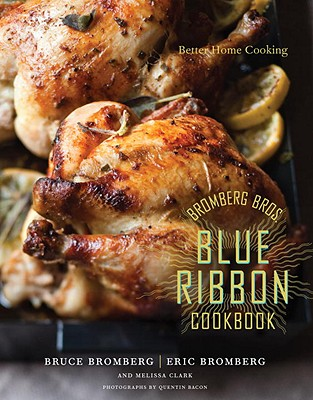 Bromberg Bros. Blue Ribbon Cookbook: Better Home Cooking - Bromberg, Eric, and Bromberg, Bruce, and Clark, Melissa