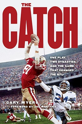 The Catch: One Play, Two Dynasties, and the Game That Changed the NFL - Myers, Gary, and Montana, Joe (Foreword by)