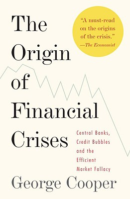 The Origin of Financial Crises: Central Banks, Credit Bubbles and the Efficient Market Fallacy - Cooper, George