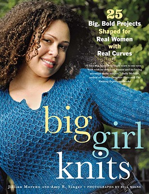 Big Girl Knits: 25 Big, Bold Projects Shaped for Real Women with Real Curves - Moreno, Jillian, and Singer, Amy R, and Milne, Bill (Photographer)
