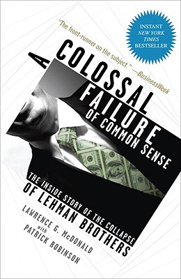 A Colossal Failure of Common Sense: The Inside Story of the Collapse of Lehman Brothers - McDonald, Lawrence G, and Robinson, Patrick