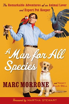 A Man for All Species: The Remarkable Adventures of an Animal Lover and Expert Pet Keeper - Morrone, Marc, and Ellis-Bell, Nancy, and Stewart, Martha (Foreword by)
