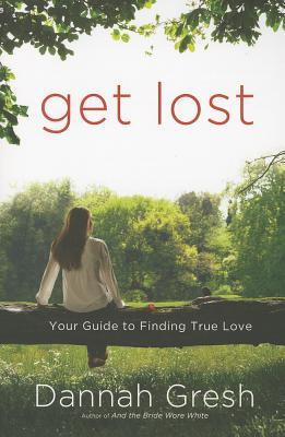 Get Lost: Your Guide to Finding True Love - Gresh, Dannah K